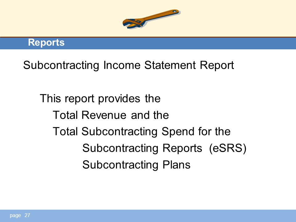 page Reports Subcontracting Income Statement Report This report provides the Total Revenue and the Total Subcontracting Spend for the Subcontracting Reports (eSRS) Subcontracting Plans 27