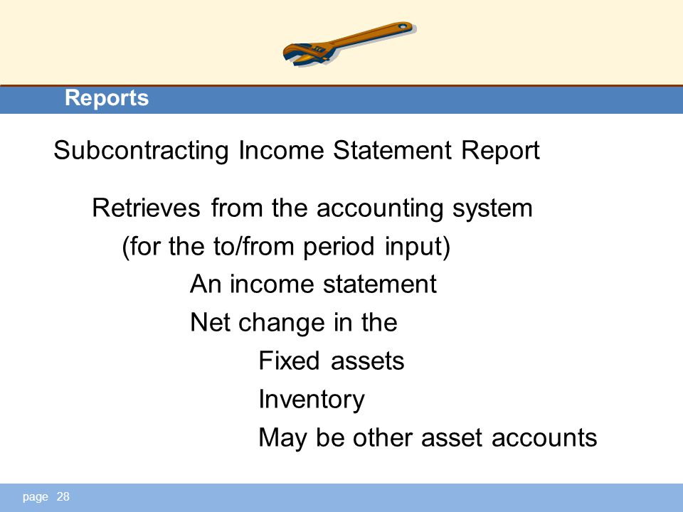 page Reports Subcontracting Income Statement Report Retrieves from the accounting system (for the to/from period input) An income statement Net change in the Fixed assets Inventory May be other asset accounts 28
