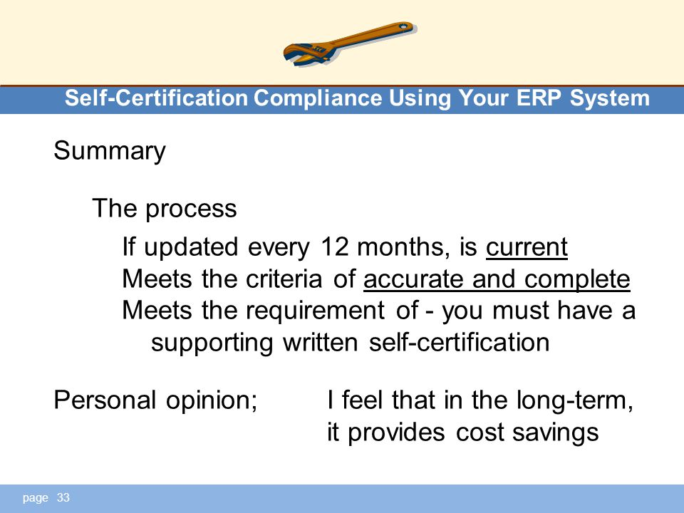 page Self-Certification Compliance Using Your ERP System Summary The process If updated every 12 months, is current Meets the criteria of accurate and complete Meets the requirement of - you must have a supporting written self-certification Personal opinion;I feel that in the long-term, it provides cost savings 33