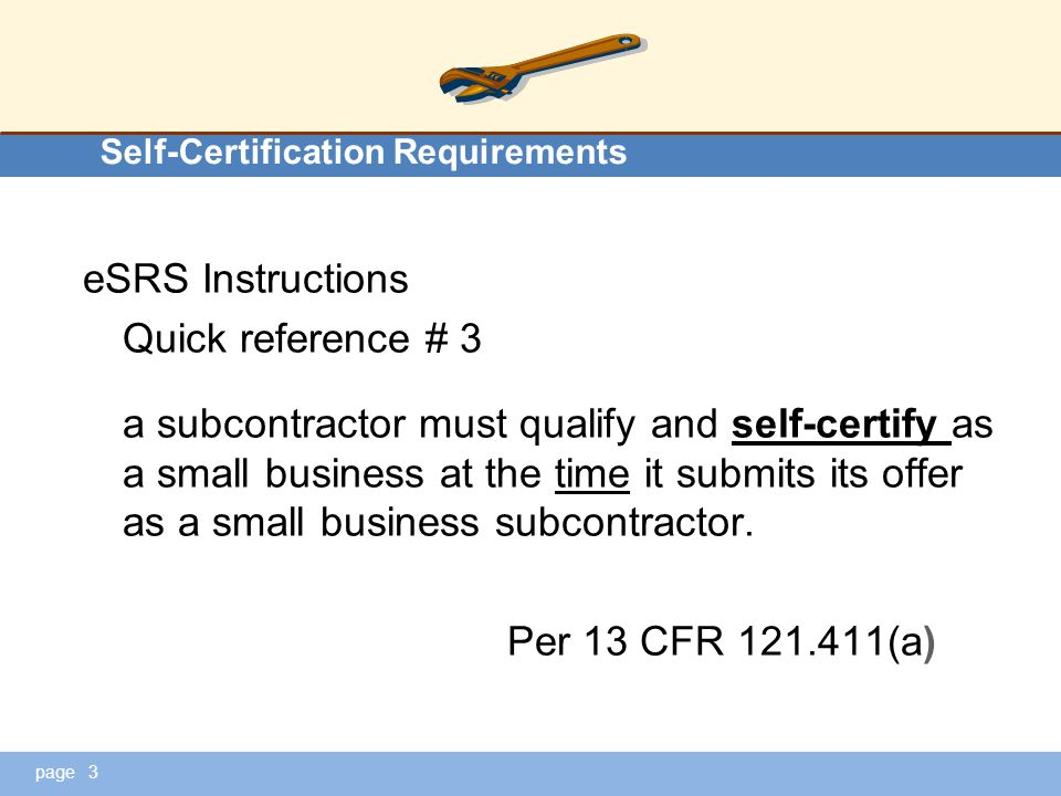 page Self-Certification Requirements eSRS Instructions Quick reference # 3 a subcontractor must qualify and self-certify as a small business at the time it submits its offer as a small business subcontractor.