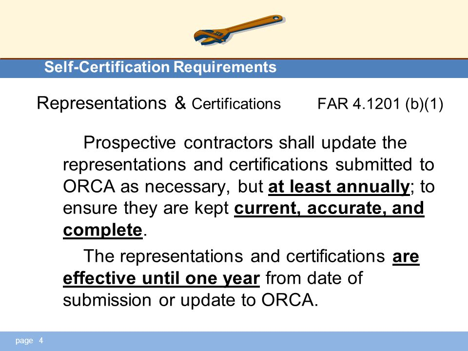 page Self-Certification Requirements Representations & CertificationsFAR 4.1201 (b)(1) Prospective contractors shall update the representations and certifications submitted to ORCA as necessary, but at least annually; to ensure they are kept current, accurate, and complete.