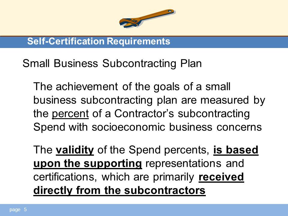 page Self-Certification Requirements Small Business Subcontracting Plan The achievement of the goals of a small business subcontracting plan are measured by the percent of a Contractor's subcontracting Spend with socioeconomic business concerns The validity of the Spend percents, is based upon the supporting representations and certifications, which are primarily received directly from the subcontractors 5