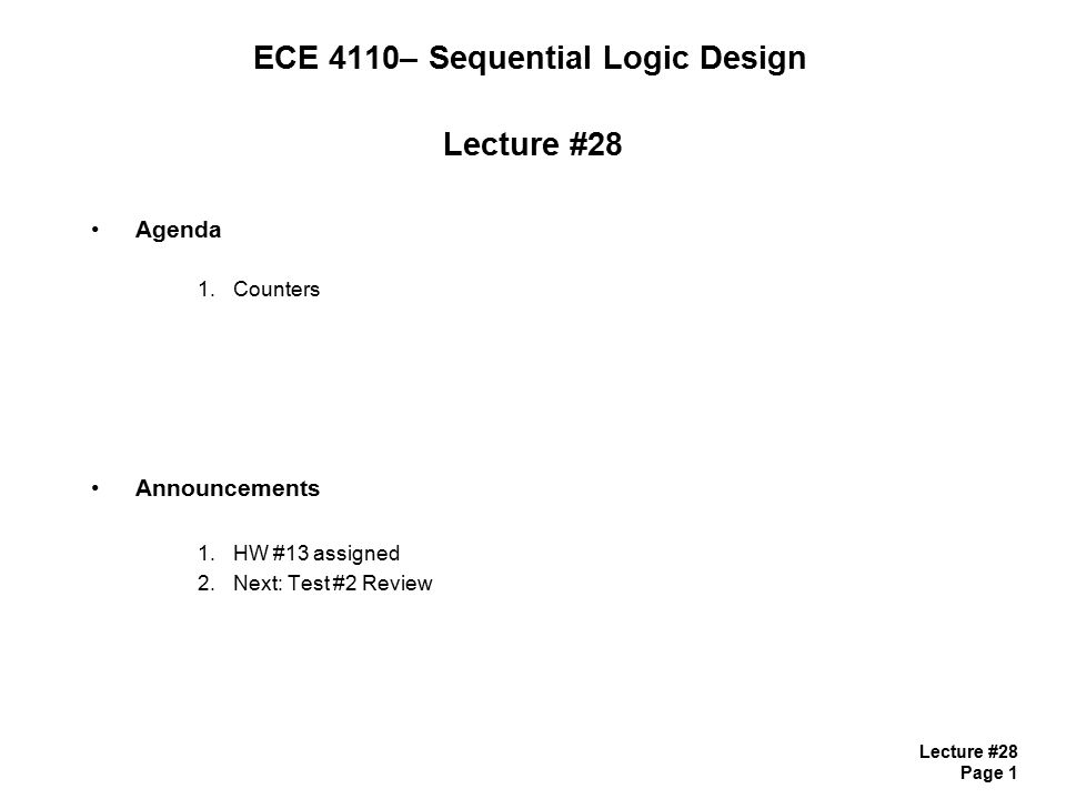 Lecture #28 Page 1 ECE 4110– Sequential Logic Design Lecture #28 Agenda 1.Counters Announcements 1.HW #13 assigned 2.Next: Test #2 Review
