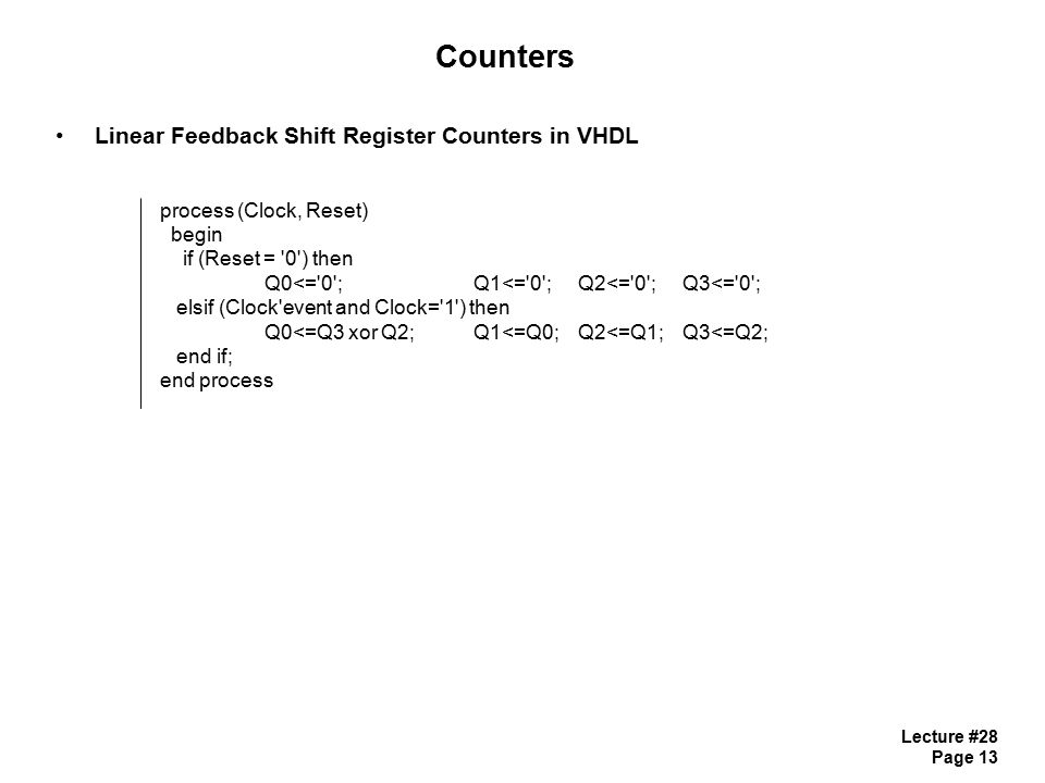 Lecture #28 Page 13 Counters Linear Feedback Shift Register Counters in VHDL process (Clock, Reset) begin if (Reset = 0 ) then Q0<= 0 ; Q1<= 0 ;Q2<= 0 ; Q3<= 0 ; elsif (Clock event and Clock= 1 ) then Q0<=Q3 xor Q2;Q1<=Q0;Q2<=Q1;Q3<=Q2; end if; end process