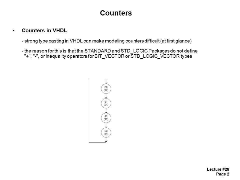 Lecture #28 Page 3 Counters Counters in VHDL - there are a couple ways that we get around this 1) Use the STD_LOGIC_UNSIGNED Package - this package defines + and - functions for STD_LOGIC_VECTOR - we can use +1 just like normal - the vector will wrap as suspected (1111 - 0000) - one catch is that we can t assign to a Port - we need to create an internal signal of STD_LOGIC_VECTOR for counting - we then assign to the Port at the end