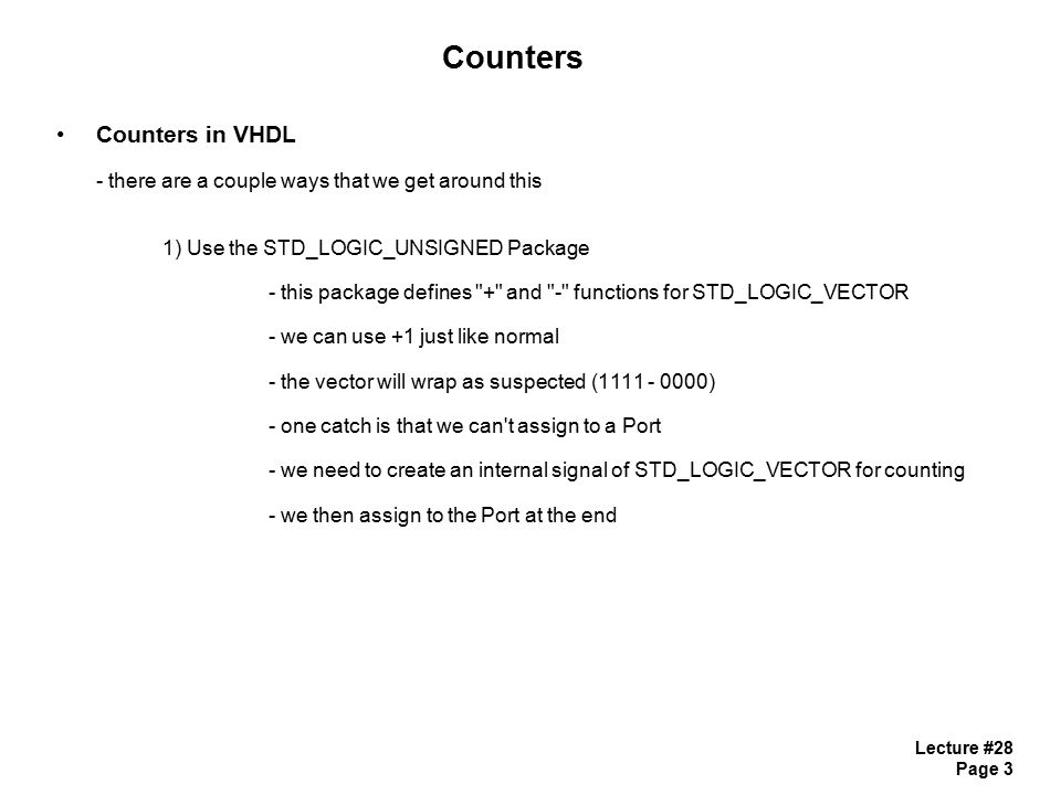 Lecture #28 Page 4 Counters Counters in VHDL using STD_LOGIC_UNSIGNED use IEEE.STD_LOGIC_UNSIGNED.ALL; -- call the package entity counter is Port ( Clock : in STD_LOGIC; Reset : in STD_LOGIC; Direction : in STD_LOGIC; Count_Out : out STD_LOGIC_VECTOR (3 downto 0)); end counter;