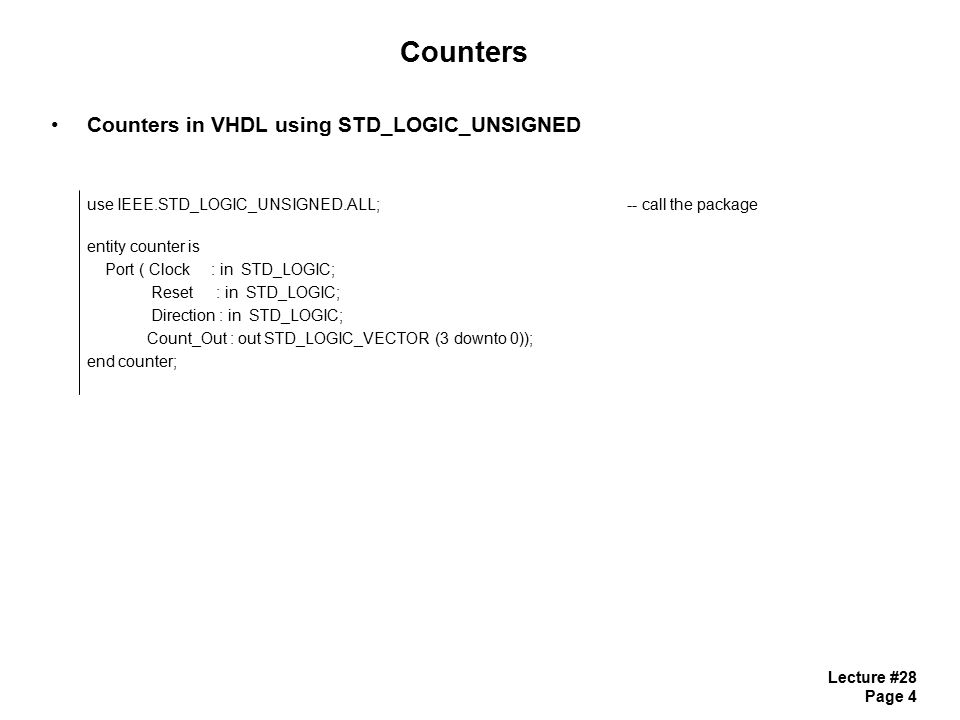 Lecture #28 Page 5 Counters Counters in VHDL using STD_LOGIC_UNSIGNED architecture counter_arch of counter is signal count_temp : std_logic_vector(3 downto 0);-- Notice internal signal begin process (Clock, Reset) begin if (Reset = 0 ) then count_temp <= 0000 ; elsif (Clock= 1 and Clock event) then if (Direction= 0 ) then count_temp <= count_temp + 1 ; -- count_temp can be used on both LHS and RHS else count_temp <= count_temp - 1 ; end if; end process; Count_Out <= count_temp; -- assign to Port after the process end counter_arch;