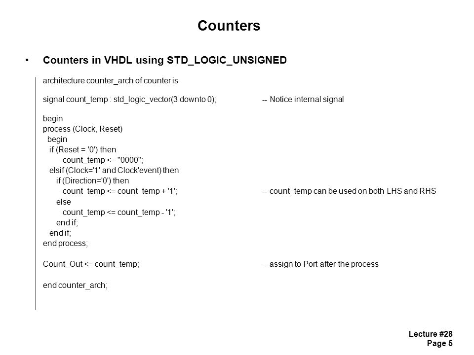 Lecture #28 Page 6 Counters Counters in VHDL 2) Use integers for the counter and then convert back to STD_LOGIC_VECTOR - STD_LOGIC_ARITH is a Package that defines a conversion function - the function is: conv_std_logic_vector (ARG, SIZE) - functions are defined for ARG = integer, unsigned, signed, STD_ULOGIC - SIZE is the number of bits in the vector to convert to, given as an integer - we need to keep track of the RANGE and Counter Overflow