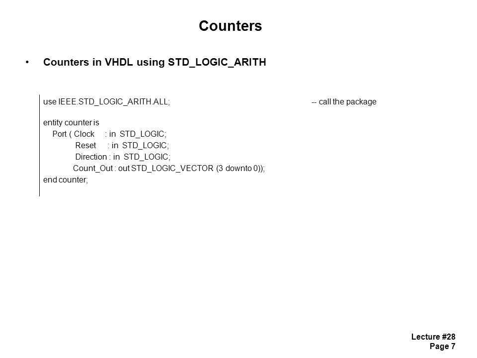 Lecture #28 Page 8 Counters Counters in VHDL using STD_LOGIC_ARITH architecture counter_arch of counter is signal count_temp : integer range 0 to 15;-- Notice internal integer specified with Range begin process (Clock, Reset) begin if (Reset = 0 ) then count_temp <= 0; -- integer assignment doesn t requires quotes elsif (Clock= 1 and Clock event) then if (count_temp = 15) then count_temp <= 0; -- we manually check for overflow else count_temp <= count_temp + 1; end if; end process; Count_Out <= conv_std_logic_vector (count_temp, 4);-- convert integer into a 4-bit STD_LOGIC_VECTOR end counter_arch;