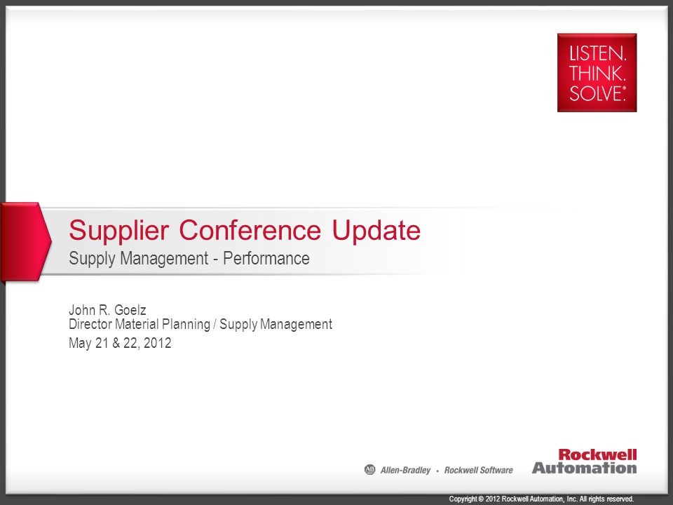 Copyright © 2012 Rockwell Automation, Inc. All rights reserved. Supplier Conference Update Supply Management - Performance John R. Goelz Director Mate