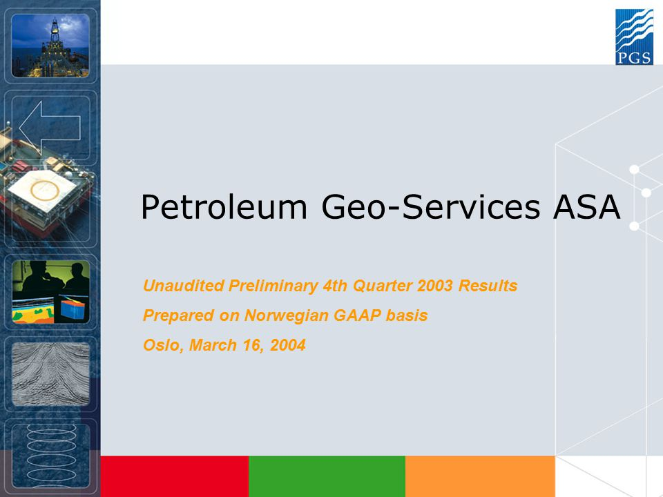 Petroleum Geo-Services ASA Unaudited Preliminary 4th Quarter 2003 Results Prepared on Norwegian GAAP basis Oslo, March 16, 2004