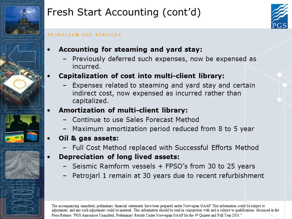 P E T R O L E U M G E O - S E R V I C E S Fresh Start Accounting (cont'd) Accounting for steaming and yard stay: –Previously deferred such expenses, now be expensed as incurred.