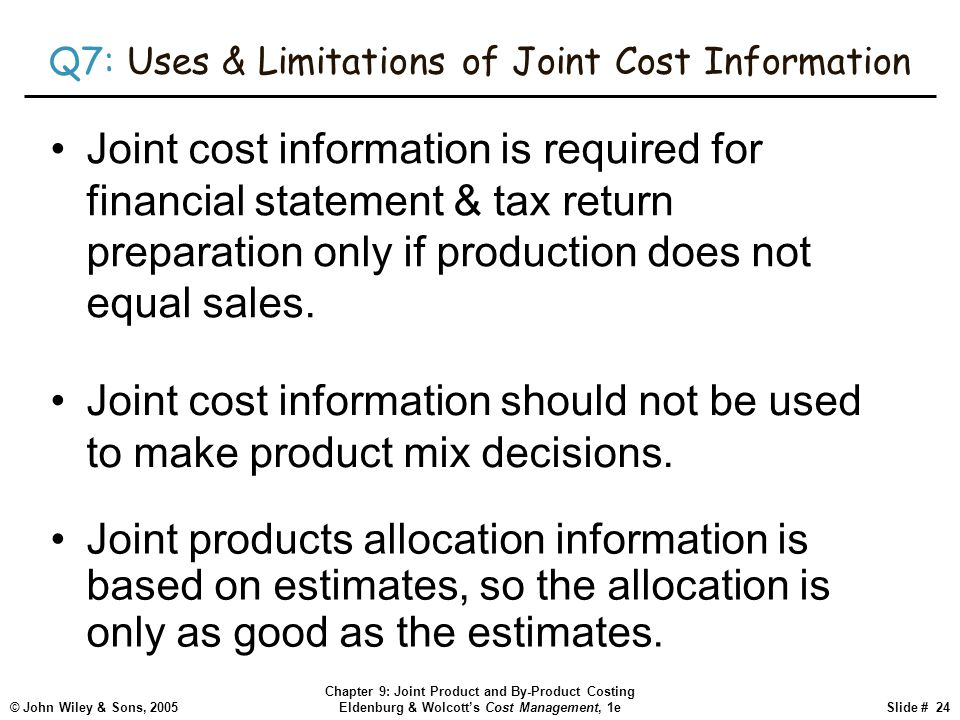 © John Wiley & Sons, 2005 Chapter 9: Joint Product and By-Product Costing Eldenburg & Wolcott's Cost Management, 1eSlide # 24 Q7: Uses & Limitations of Joint Cost Information Joint products allocation information is based on estimates, so the allocation is only as good as the estimates.