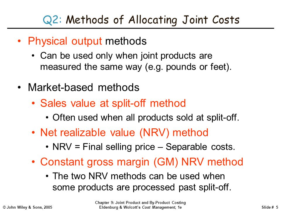 © John Wiley & Sons, 2005 Chapter 9: Joint Product and By-Product Costing Eldenburg & Wolcott's Cost Management, 1eSlide # 5 Q2: Methods of Allocating Joint Costs Physical output methods Can be used only when joint products are measured the same way (e.g.