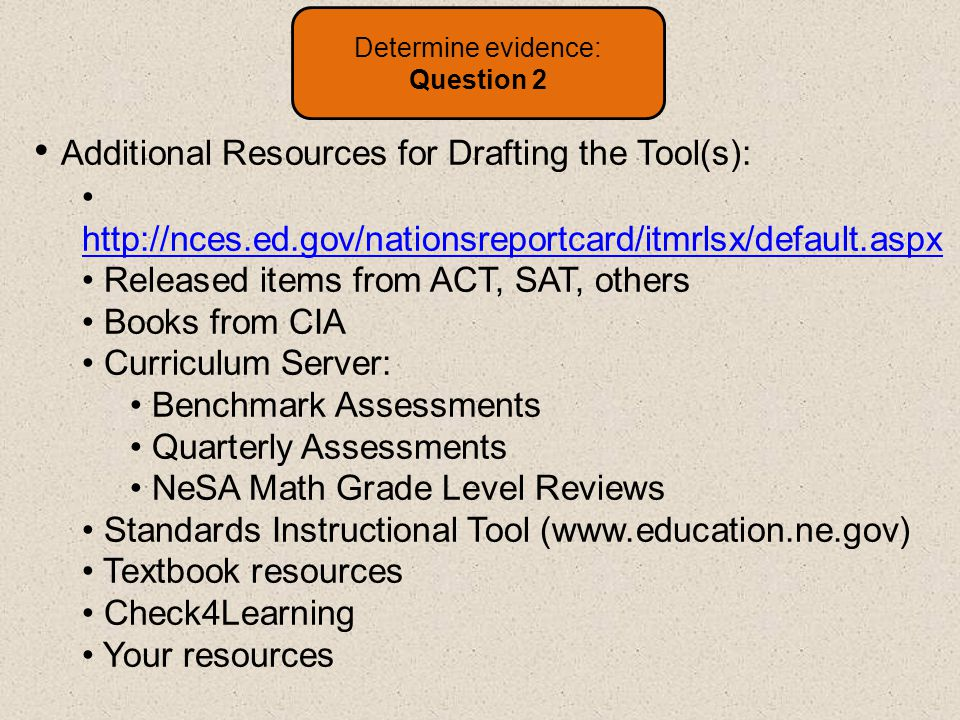 Additional Resources for Drafting the Tool(s): http://nces.ed.gov/nationsreportcard/itmrlsx/default.aspx http://nces.ed.gov/nationsreportcard/itmrlsx/default.aspx Released items from ACT, SAT, others Books from CIA Curriculum Server: Benchmark Assessments Quarterly Assessments NeSA Math Grade Level Reviews Standards Instructional Tool (www.education.ne.gov) Textbook resources Check4Learning Your resources Determine evidence: Question 2