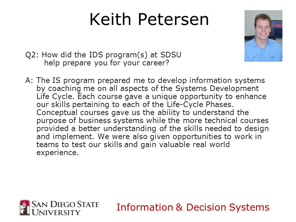 Information & Decision Systems Keith Petersen Q2: How did the IDS program(s) at SDSU help prepare you for your career.