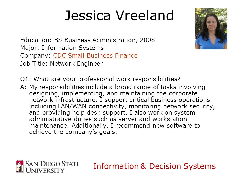 Information & Decision Systems Jessica Vreeland Education: BS Business Administration, 2008 Major: Information Systems Company: CDC Small Business FinanceCDC Small Business Finance Job Title: Network Engineer Q1: What are your professional work responsibilities.