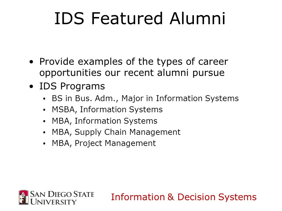 Information & Decision Systems IDS Featured Alumni Provide examples of the types of career opportunities our recent alumni pursue IDS Programs BS in Bus.