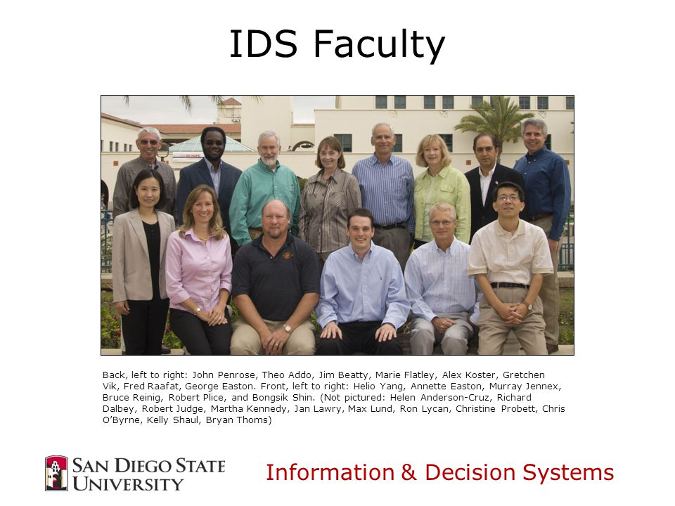 Information & Decision Systems IDS Faculty Back, left to right: John Penrose, Theo Addo, Jim Beatty, Marie Flatley, Alex Koster, Gretchen Vik, Fred Raafat, George Easton.