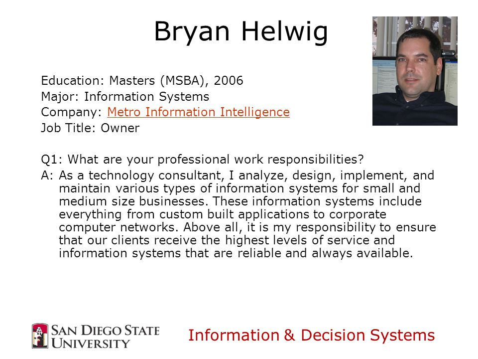 Information & Decision Systems Bryan Helwig Education: Masters (MSBA), 2006 Major: Information Systems Company: Metro Information IntelligenceMetro Information Intelligence Job Title: Owner Q1: What are your professional work responsibilities.