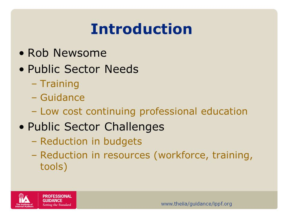 www.theiia/guidance/ippf.org Introduction Rob Newsome Public Sector Needs –Training –Guidance –Low cost continuing professional education Public Sector Challenges –Reduction in budgets –Reduction in resources (workforce, training, tools)