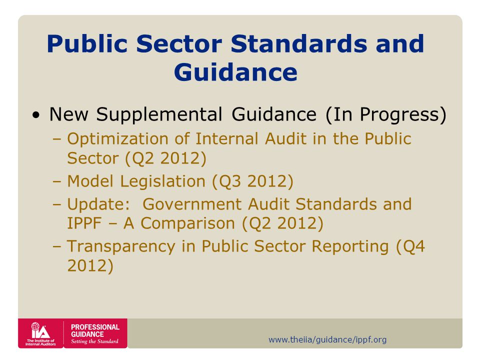 www.theiia/guidance/ippf.org Public Sector Standards and Guidance New Supplemental Guidance (In Progress) –Optimization of Internal Audit in the Public Sector (Q2 2012) –Model Legislation (Q3 2012) –Update: Government Audit Standards and IPPF – A Comparison (Q2 2012) –Transparency in Public Sector Reporting (Q4 2012)