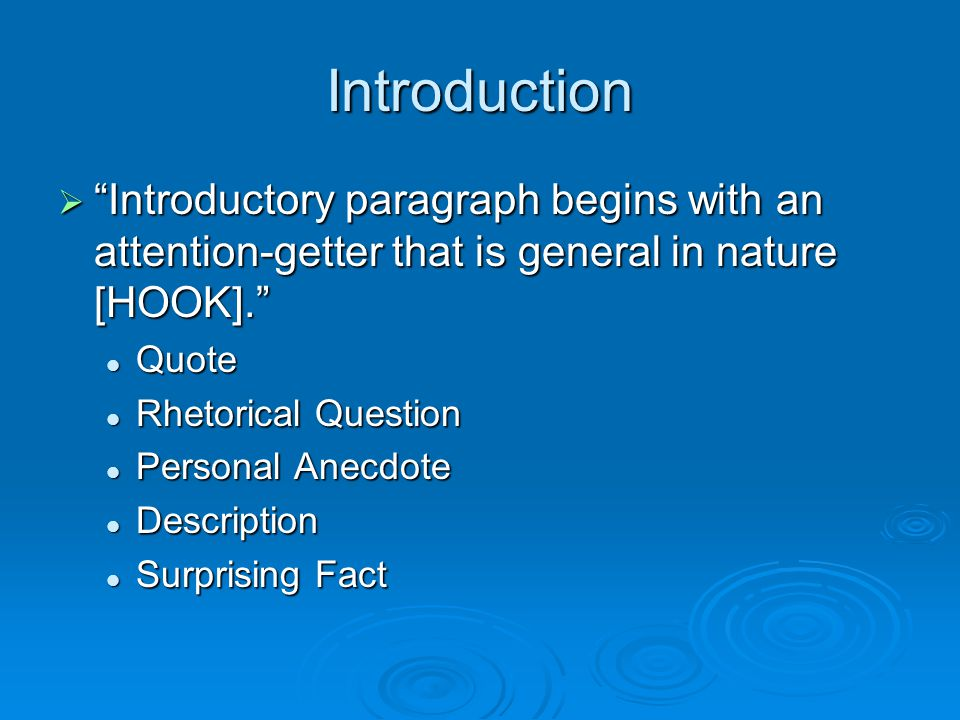 Introduction  Introductory paragraph begins with an attention-getter that is general in nature [HOOK]. Quote Quote Rhetorical Question Rhetorical Question Personal Anecdote Personal Anecdote Description Description Surprising Fact Surprising Fact
