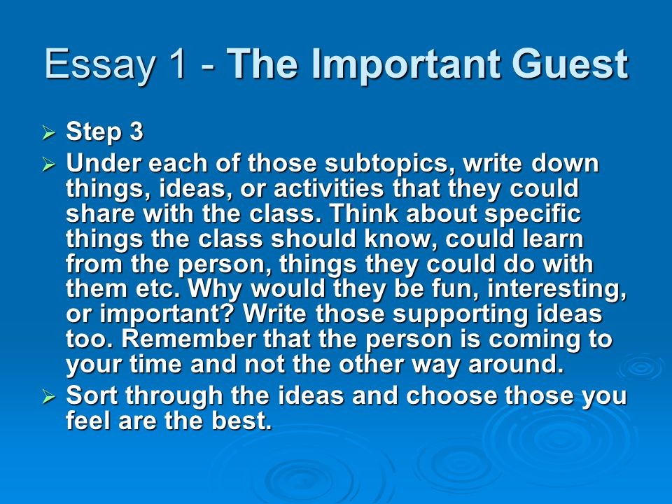 Essay 1 - The Important Guest  Step 3  Under each of those subtopics, write down things, ideas, or activities that they could share with the class.