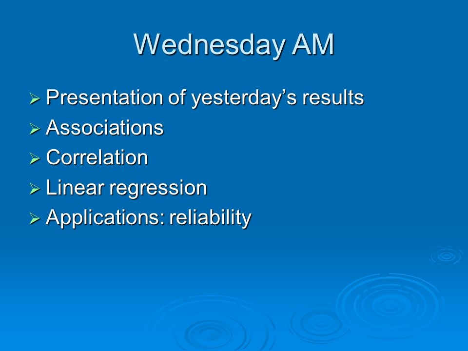 Wednesday AM  Presentation of yesterday's results  Associations  Correlation  Linear regression  Applications: reliability