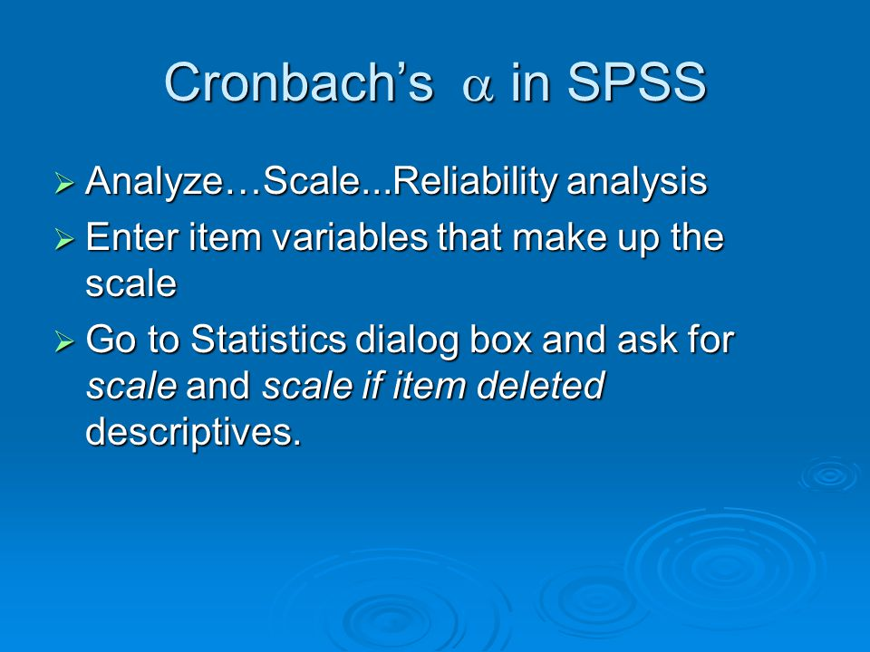 Cronbach's  in SPSS  Analyze…Scale...Reliability analysis  Enter item variables that make up the scale  Go to Statistics dialog box and ask for scale and scale if item deleted descriptives.