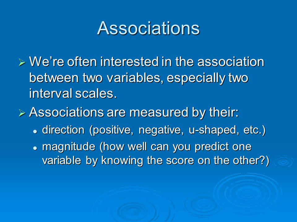 Associations  We're often interested in the association between two variables, especially two interval scales.