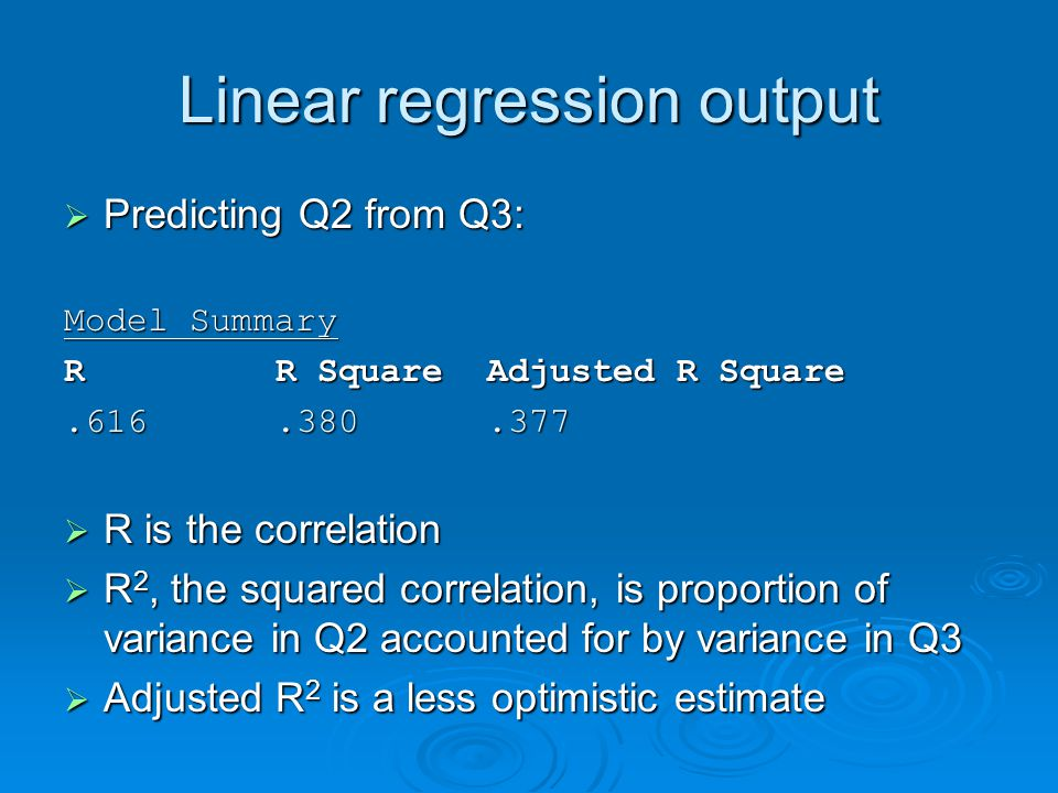 Linear regression output  Predicting Q2 from Q3: Model Summary RR SquareAdjusted R Square.616.380.377  R is the correlation  R 2, the squared correlation, is proportion of variance in Q2 accounted for by variance in Q3  Adjusted R 2 is a less optimistic estimate