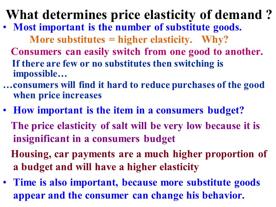 What determines price elasticity of demand ? Most important is the number of substitute goods. More substitutes = higher elasticity. Why? Consumers ca