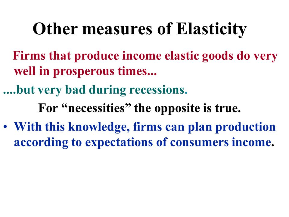 "Other measures of Elasticity Firms that produce income elastic goods do very well in prosperous times.......but very bad during recessions. For ""neces"