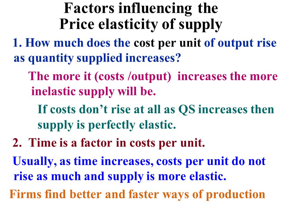 Factors influencing the Price elasticity of supply 1. How much does the cost per unit of output rise as quantity supplied increases? The more it (cost