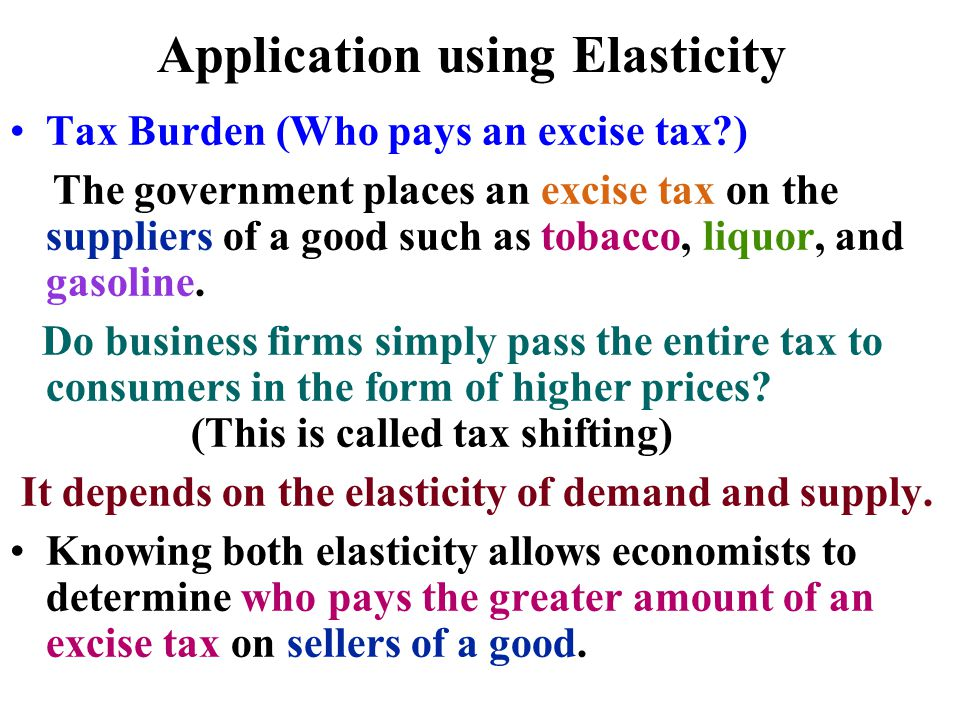 Application using Elasticity Tax Burden (Who pays an excise tax?) The government places an excise tax on the suppliers of a good such as tobacco, liqu