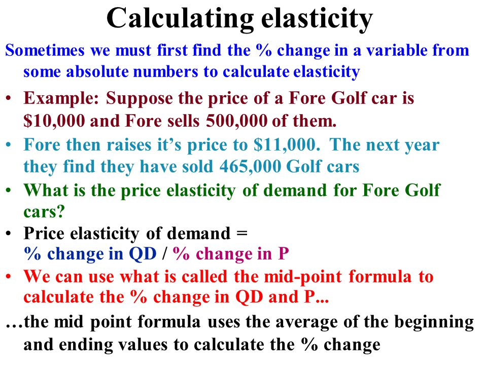 Calculating elasticity Sometimes we must first find the % change in a variable from some absolute numbers to calculate elasticity Example: Suppose the