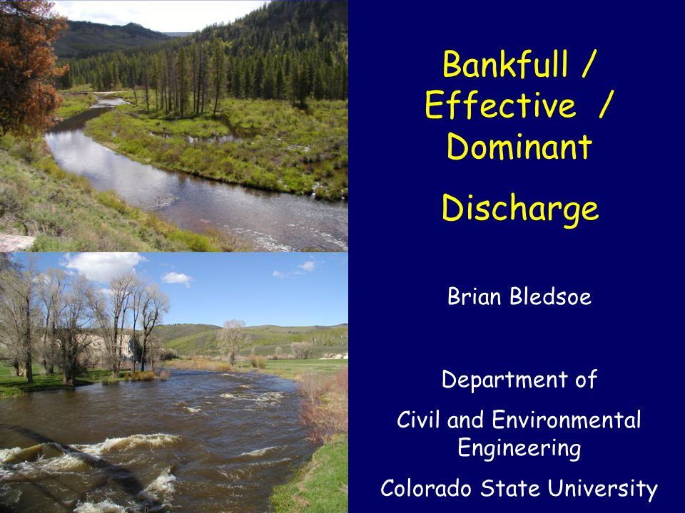 Bankfull / Effective / Dominant Discharge Brian Bledsoe Department of Civil and Environmental Engineering Colorado State University