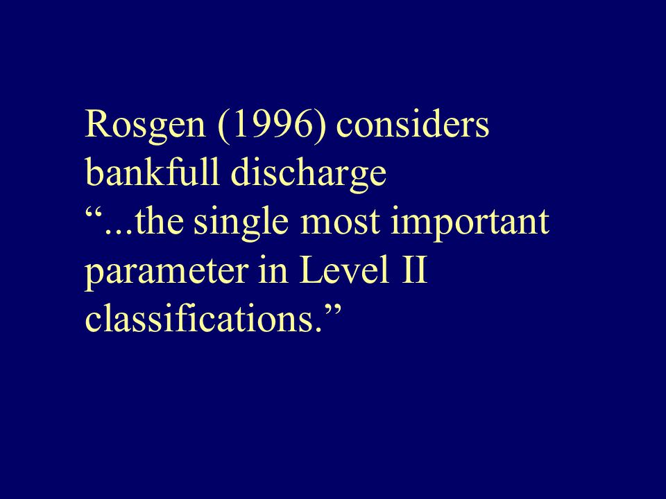 Rosgen (1996) considers bankfull discharge ...the single most important parameter in Level II classifications.