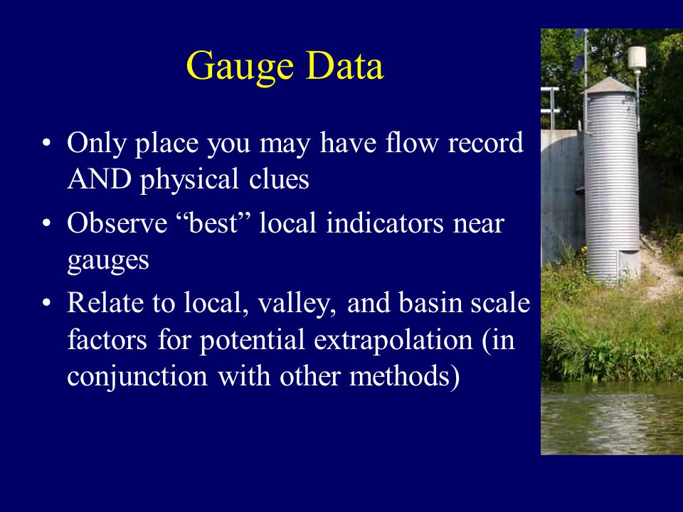 Gauge Data Only place you may have flow record AND physical clues Observe best local indicators near gauges Relate to local, valley, and basin scale factors for potential extrapolation (in conjunction with other methods)
