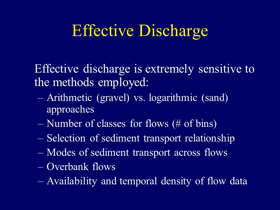 Effective Discharge Effective discharge is extremely sensitive to the methods employed: –Arithmetic (gravel) vs.