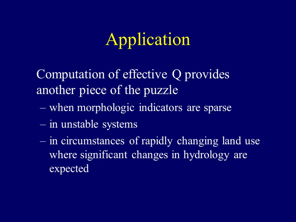 Computation of effective Q provides another piece of the puzzle –when morphologic indicators are sparse –in unstable systems –in circumstances of rapidly changing land use where significant changes in hydrology are expected Application