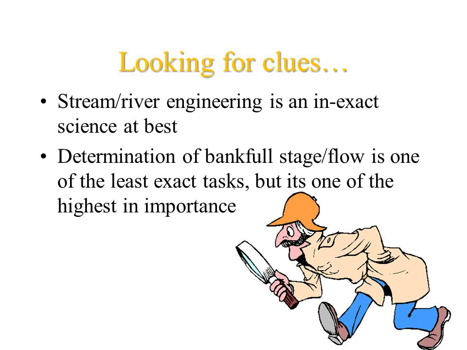Looking for clues… Stream/river engineering is an in-exact science at best Determination of bankfull stage/flow is one of the least exact tasks, but its one of the highest in importance