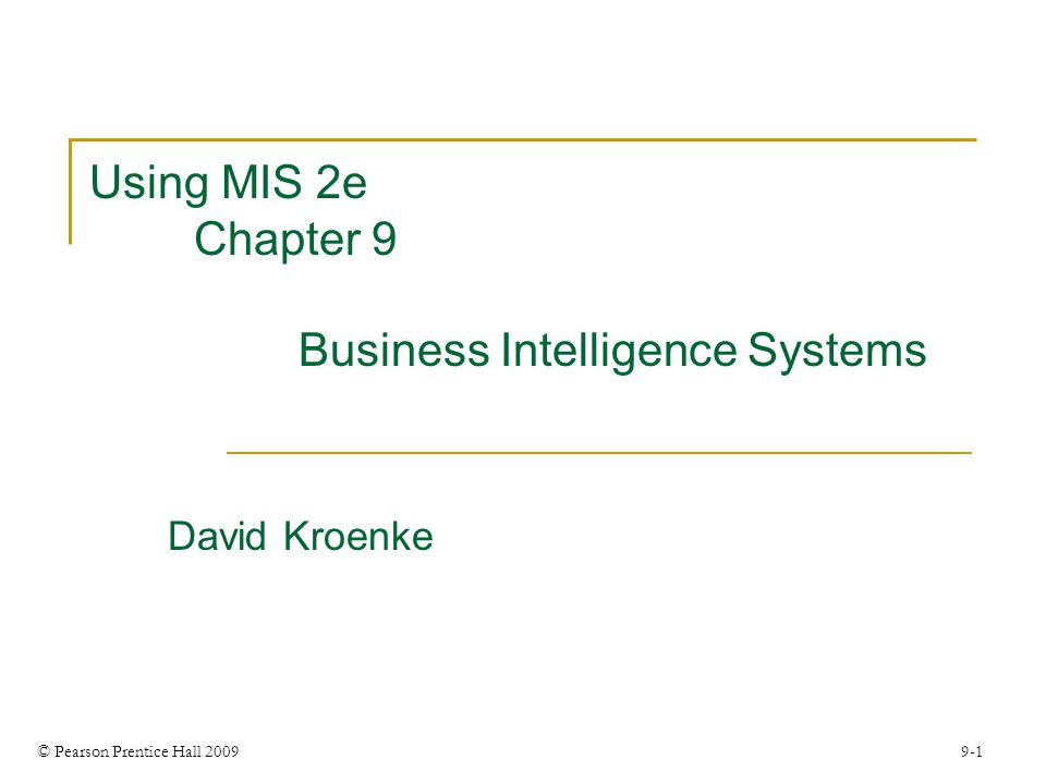 © Pearson Prentice Hall 2009 9-1 Using MIS 2e Chapter 9 Business Intelligence Systems David Kroenke