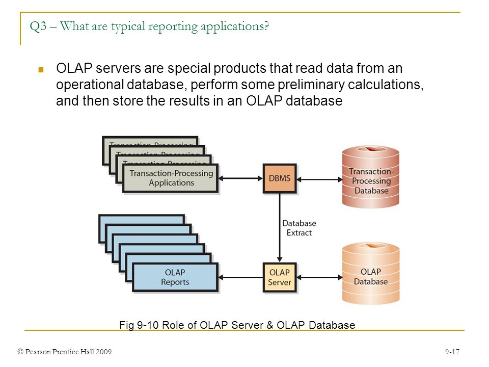 © Pearson Prentice Hall 2009 9-17 Q3 – What are typical reporting applications? Fig 9-10 Role of OLAP Server & OLAP Database OLAP servers are special