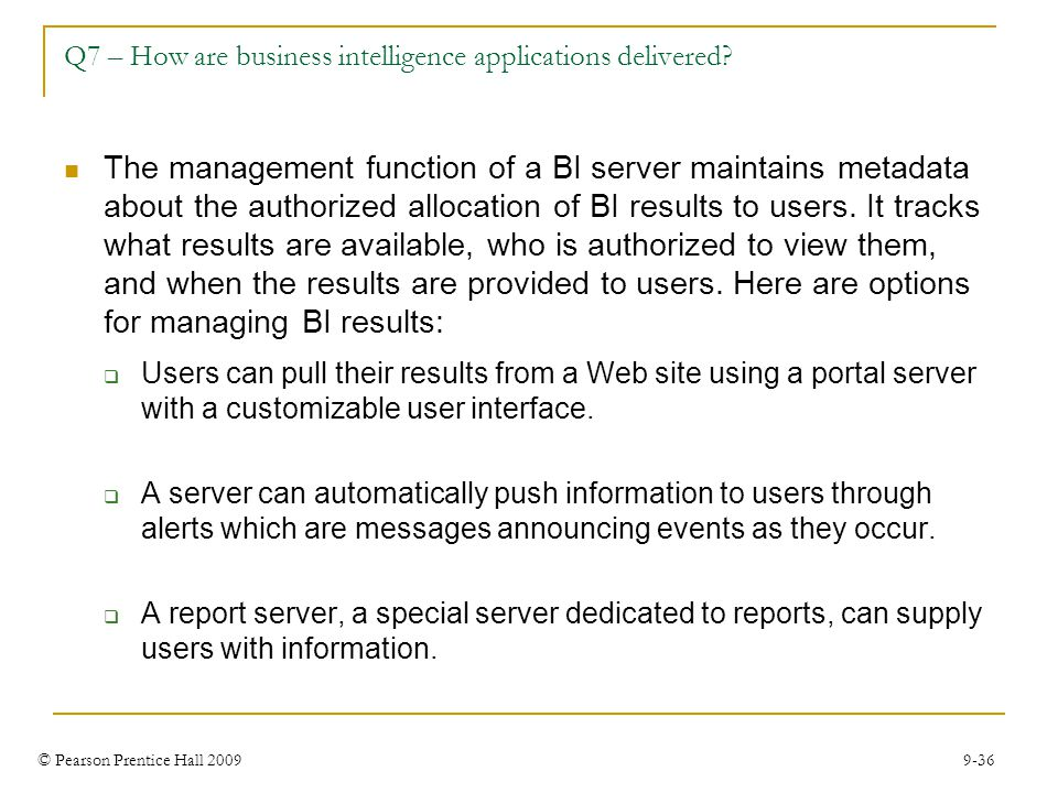 © Pearson Prentice Hall 2009 9-36 Q7 – How are business intelligence applications delivered? The management function of a BI server maintains metadata