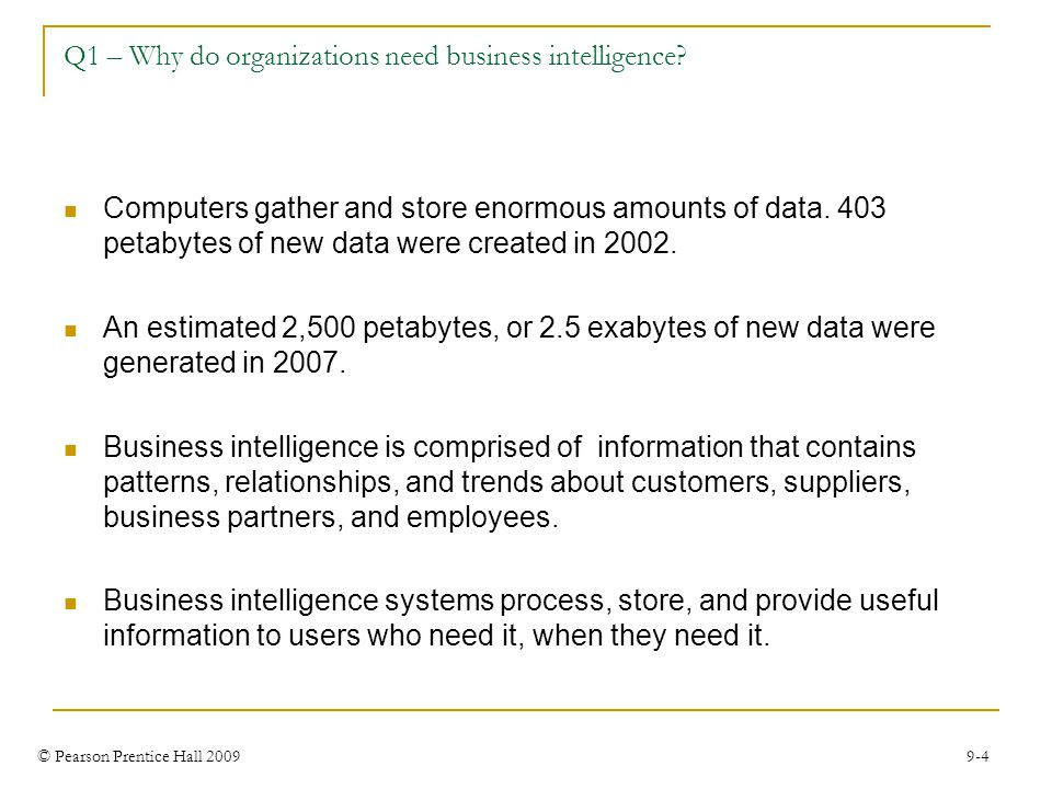 © Pearson Prentice Hall 2009 9-4 Q1 – Why do organizations need business intelligence? Computers gather and store enormous amounts of data. 403 petaby