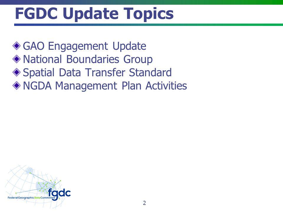 FGDC Update Topics GAO Engagement Update National Boundaries Group Spatial Data Transfer Standard NGDA Management Plan Activities 2
