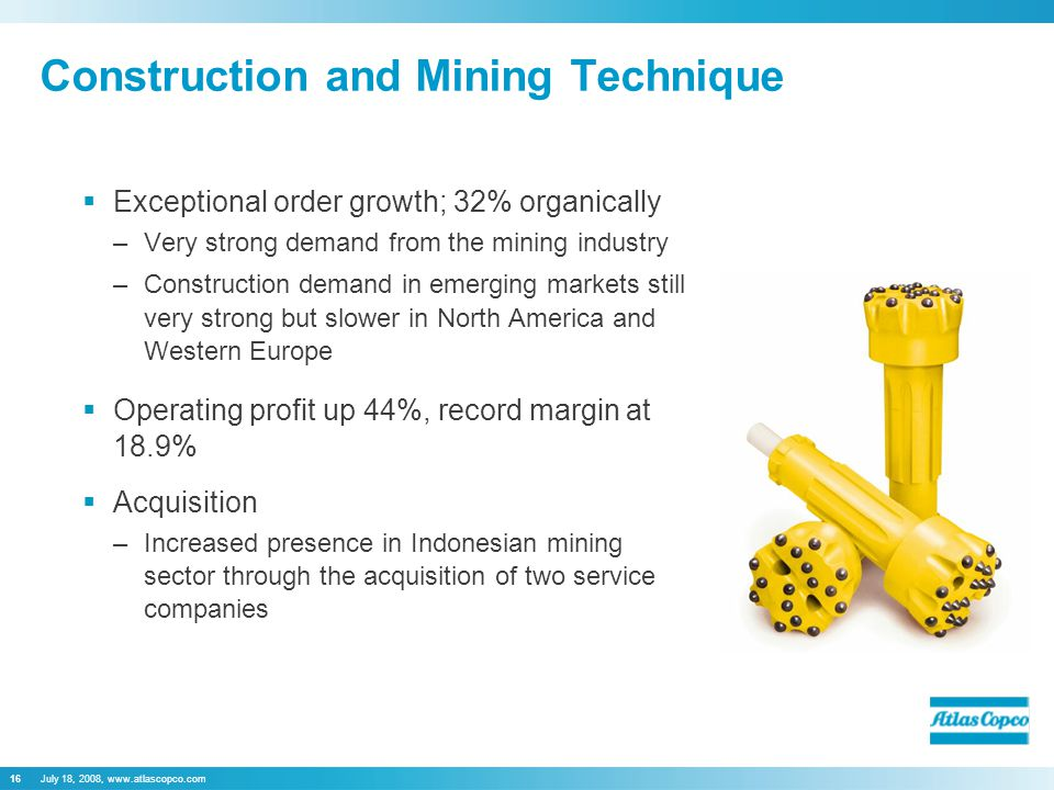 July 18, 2008, www.atlascopco.com16  Exceptional order growth; 32% organically –Very strong demand from the mining industry –Construction demand in e