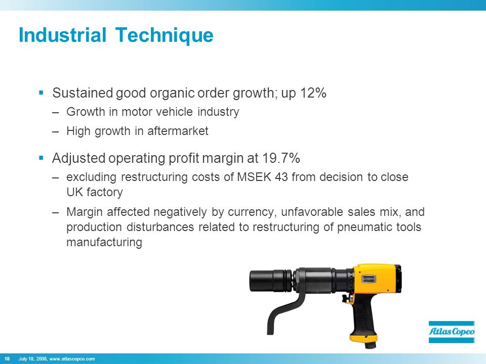 July 18, 2008, www.atlascopco.com18 Industrial Technique  Sustained good organic order growth; up 12% –Growth in motor vehicle industry –High growth